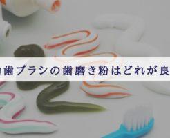 電動歯ブラシ 歯磨き粉はどれが良い?