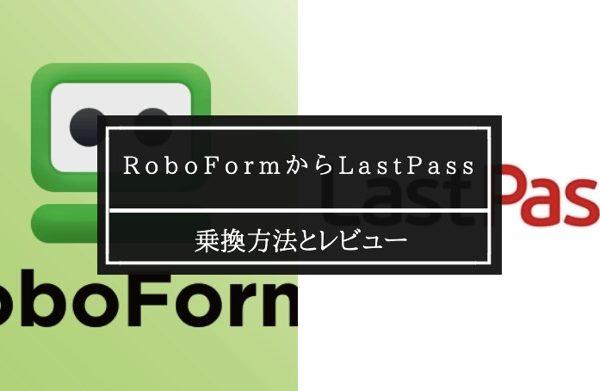 LastpassへRoboformから移行する方法と評価!
